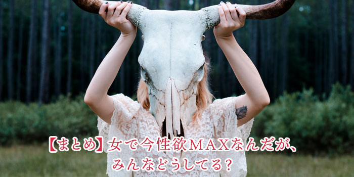 【まとめ】女で今性欲MAXなんだが、みんなどうしてる?